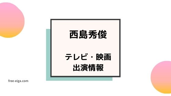 【西島秀俊】テレビ・映画出演情報