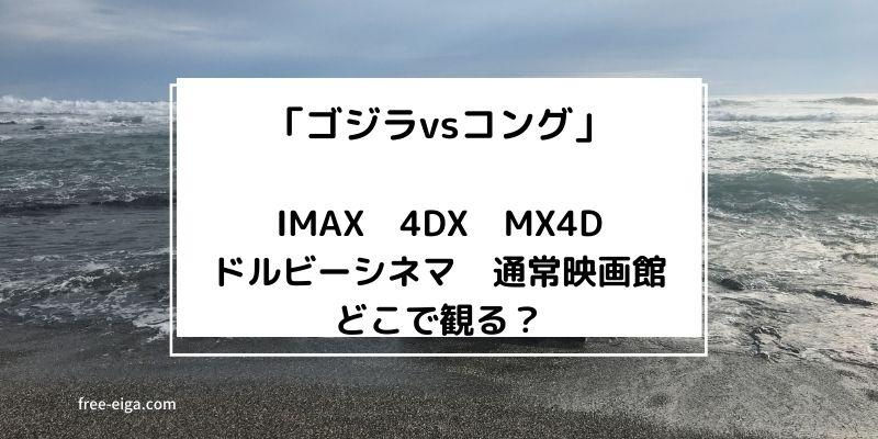 「ゴジラvsコング」IMAX,4DX/MX4D,ドルビーシネマ、通常館、どっちで観る?